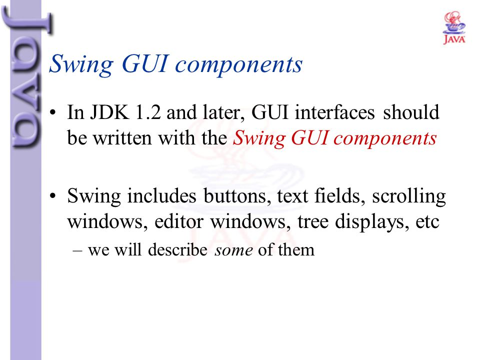 Swing GUI components In JDK 1.2 and later, GUI interfaces should be written with the Swing GUI components Swing includes buttons, text fields, scrolli