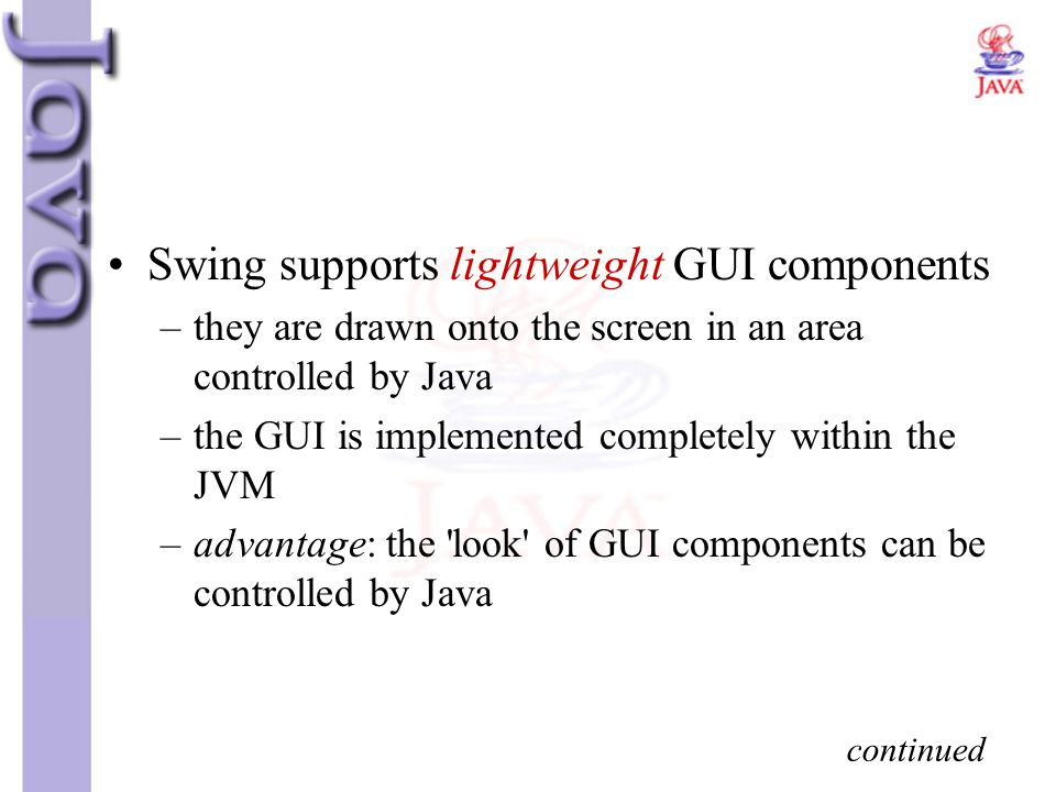 Swing supports lightweight GUI components –they are drawn onto the screen in an area controlled by Java –the GUI is implemented completely within the