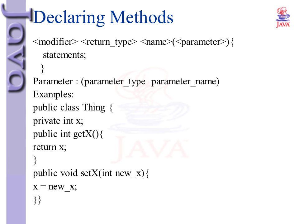 Declaring Methods ( ){ statements; } Parameter : (parameter_type parameter_name) Examples: public class Thing { private int x; public int getX(){ retu