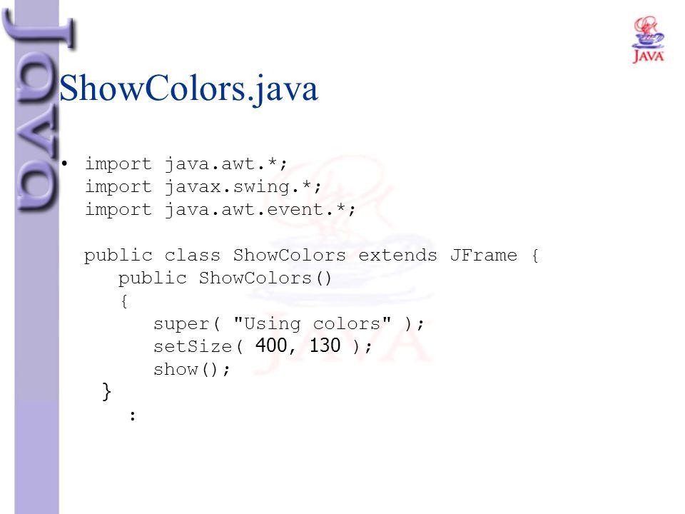 ShowColors.java import java.awt.*; import javax.swing.*; import java.awt.event.*; public class ShowColors extends JFrame { public ShowColors() { super