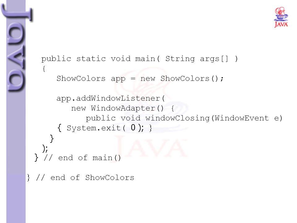 public static void main( String args[] ) { ShowColors app = new ShowColors(); app.addWindowListener( new WindowAdapter() { public void windowClosing(W