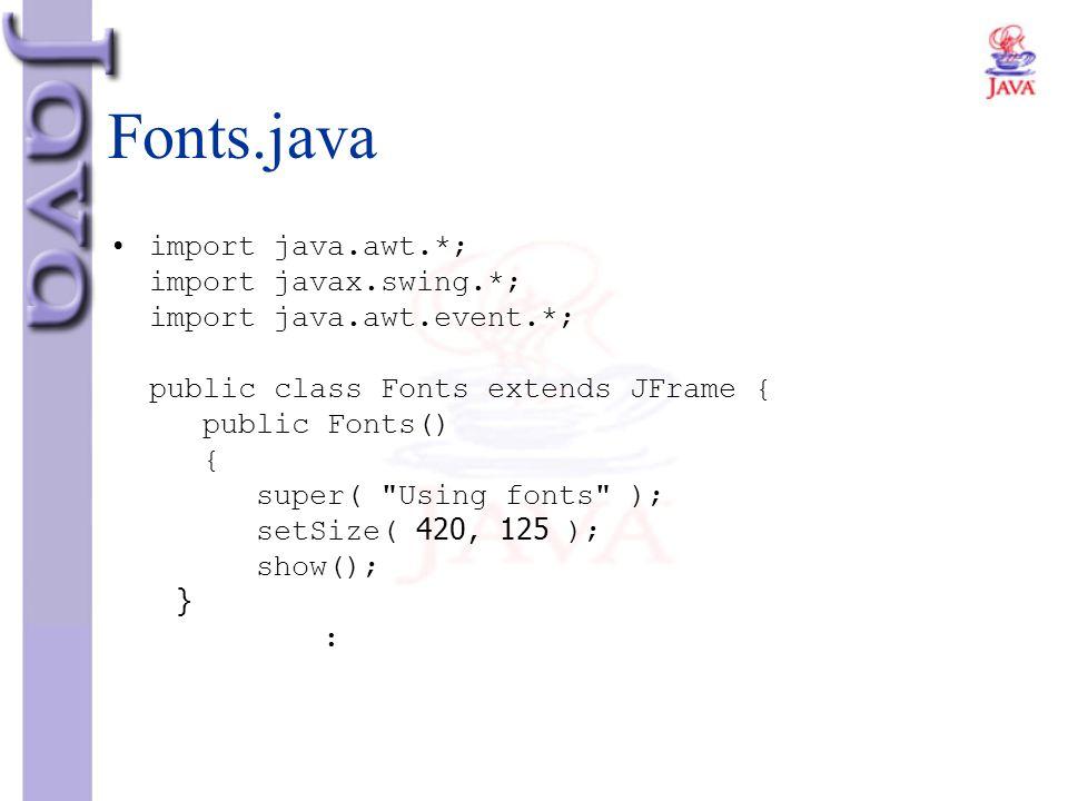 Fonts.java import java.awt.*; import javax.swing.*; import java.awt.event.*; public class Fonts extends JFrame { public Fonts() { super(