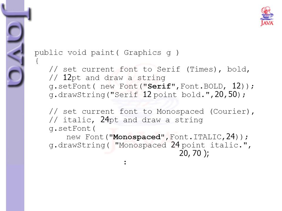 public void paint( Graphics g ) { // set current font to Serif (Times), bold, // 12pt and draw a string g.setFont( new Font(