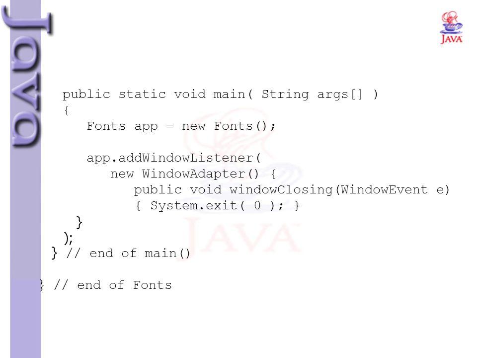 public static void main( String args[] ) { Fonts app = new Fonts(); app.addWindowListener( new WindowAdapter() { public void windowClosing(WindowEvent