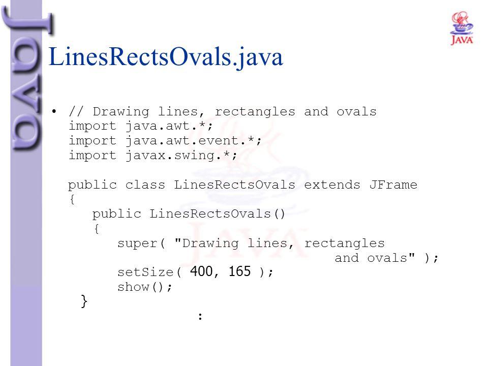 LinesRectsOvals.java // Drawing lines, rectangles and ovals import java.awt.*; import java.awt.event.*; import javax.swing.*; public class LinesRectsO