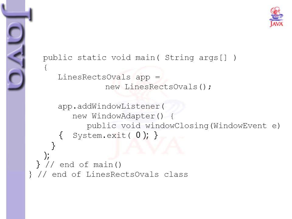public static void main( String args[] ) { LinesRectsOvals app = new LinesRectsOvals(); app.addWindowListener( new WindowAdapter() { public void windo