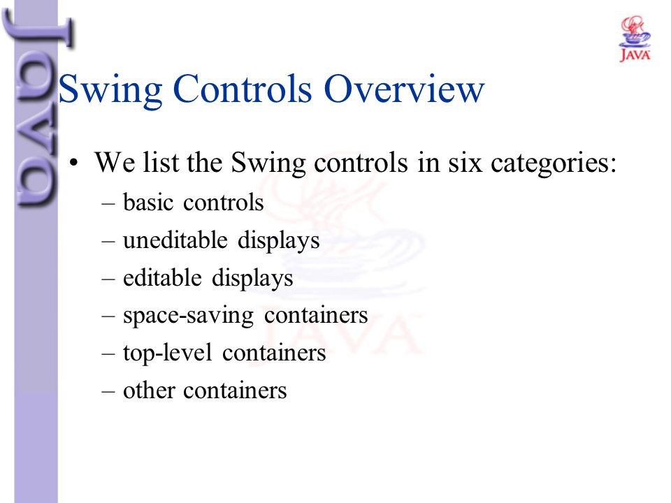 Swing Controls Overview We list the Swing controls in six categories: –basic controls –uneditable displays –editable displays –space-saving containers