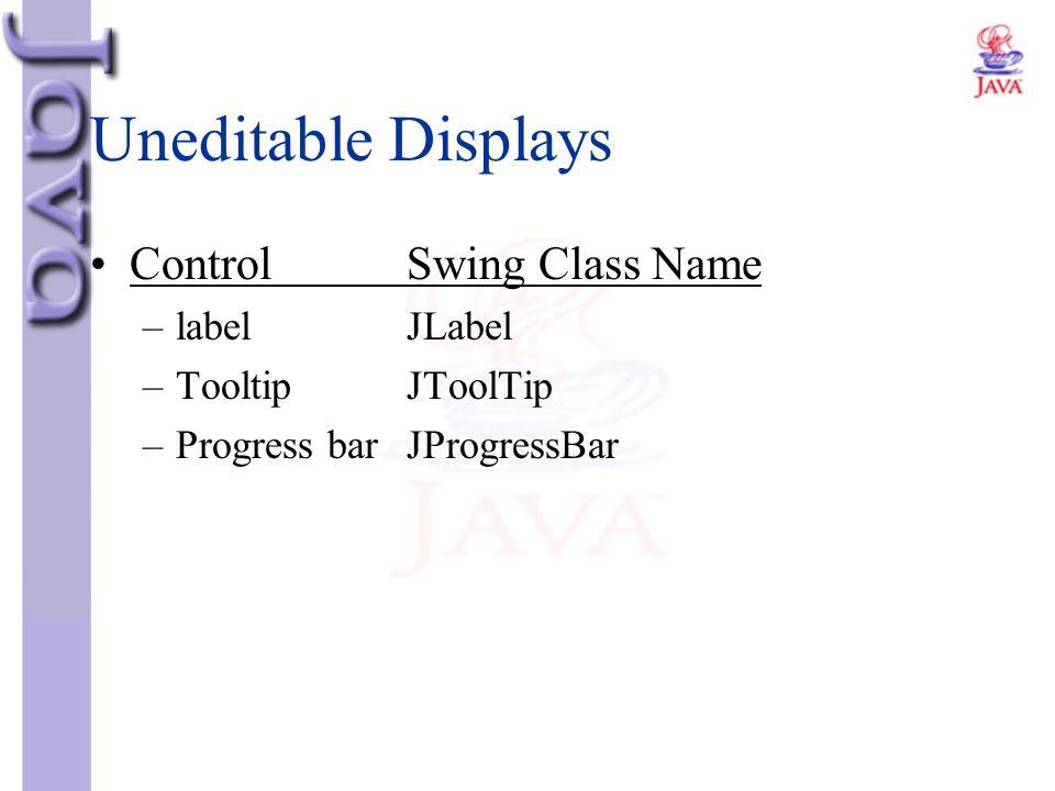 Uneditable Displays ControlSwing Class Name –labelJLabel –TooltipJToolTip –Progress barJProgressBar