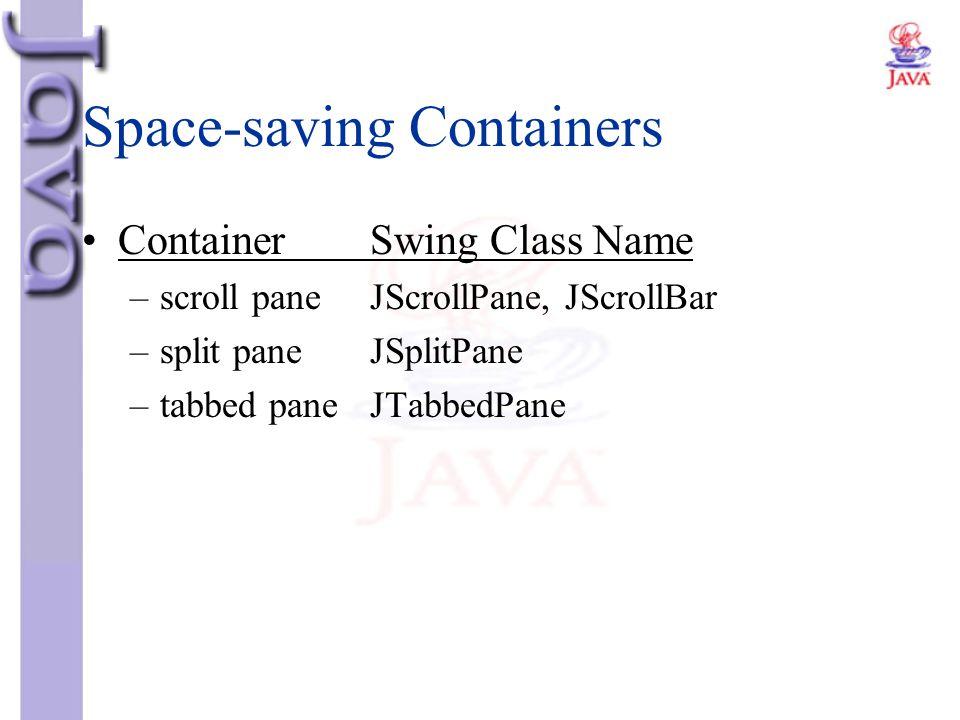Space-saving Containers ContainerSwing Class Name –scroll paneJScrollPane, JScrollBar –split paneJSplitPane –tabbed paneJTabbedPane