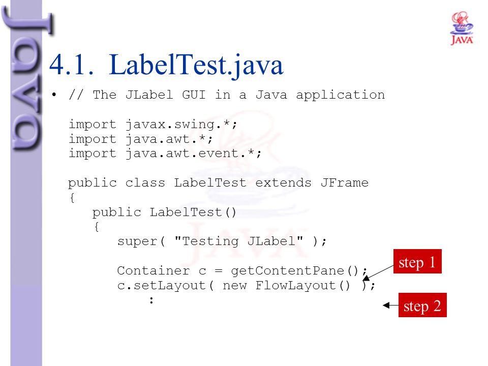4.1. LabelTest.java // The JLabel GUI in a Java application import javax.swing.*; import java.awt.*; import java.awt.event.*; public class LabelTest e