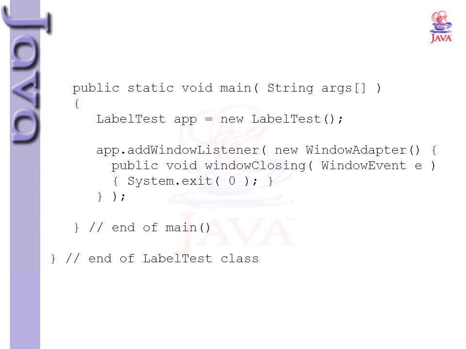 public static void main( String args[] ) { LabelTest app = new LabelTest(); app.addWindowListener( new WindowAdapter() { public void windowClosing( Wi
