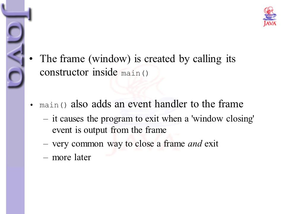 The frame (window) is created by calling its constructor inside main() main() also adds an event handler to the frame –it causes the program to exit w
