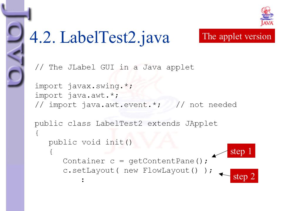 4.2. LabelTest2.java // The JLabel GUI in a Java applet import javax.swing.*; import java.awt.*; // import java.awt.event.*; // not needed public clas