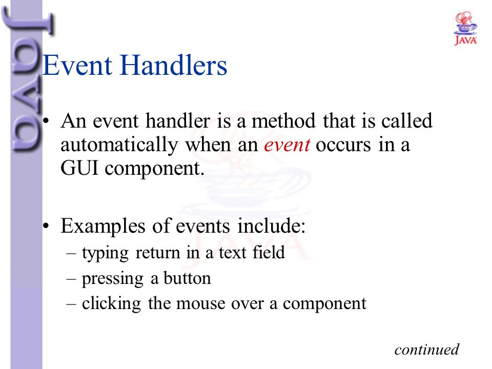 Event Handlers An event handler is a method that is called automatically when an event occurs in a GUI component. Examples of events include: –typing