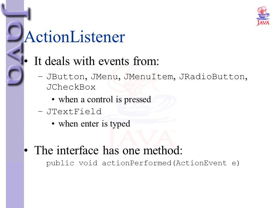 ActionListener It deals with events from: –JButton, JMenu, JMenuItem, JRadioButton, JCheckBox when a control is pressed –JTextField when enter is type