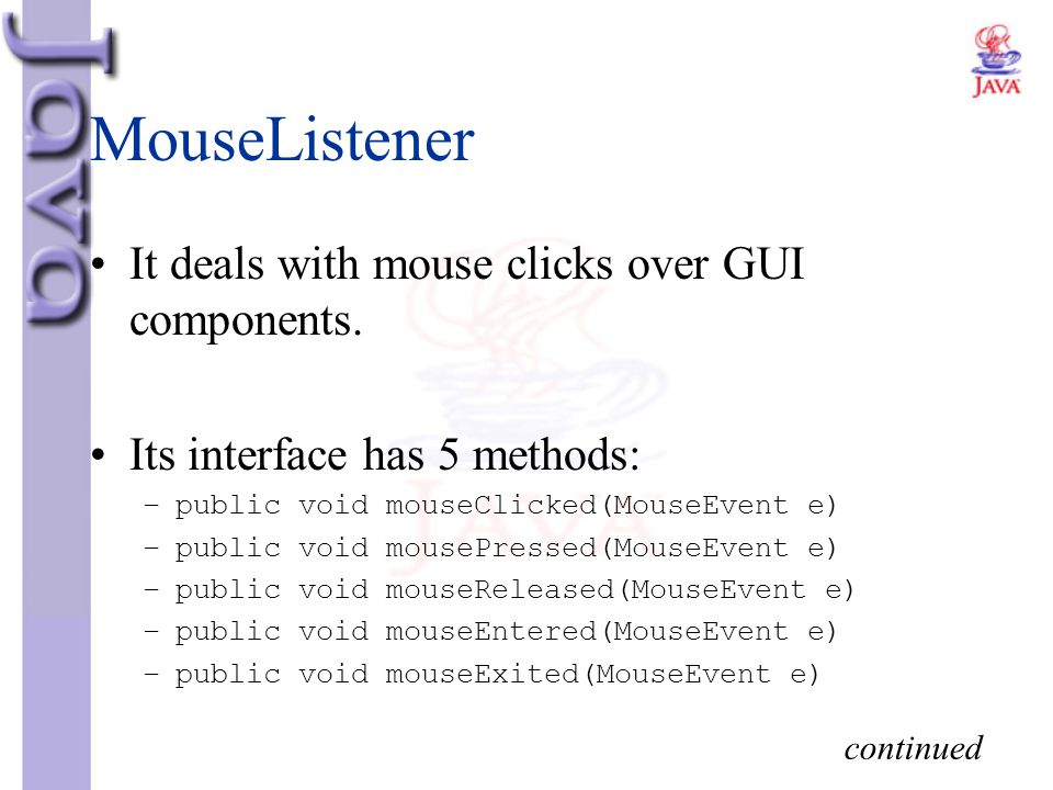MouseListener It deals with mouse clicks over GUI components. Its interface has 5 methods: –public void mouseClicked(MouseEvent e) –public void mouseP