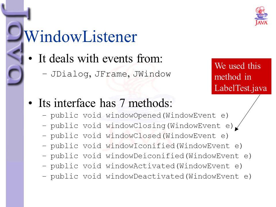 WindowListener It deals with events from: –JDialog, JFrame, JWindow Its interface has 7 methods: –public void windowOpened(WindowEvent e) –public void