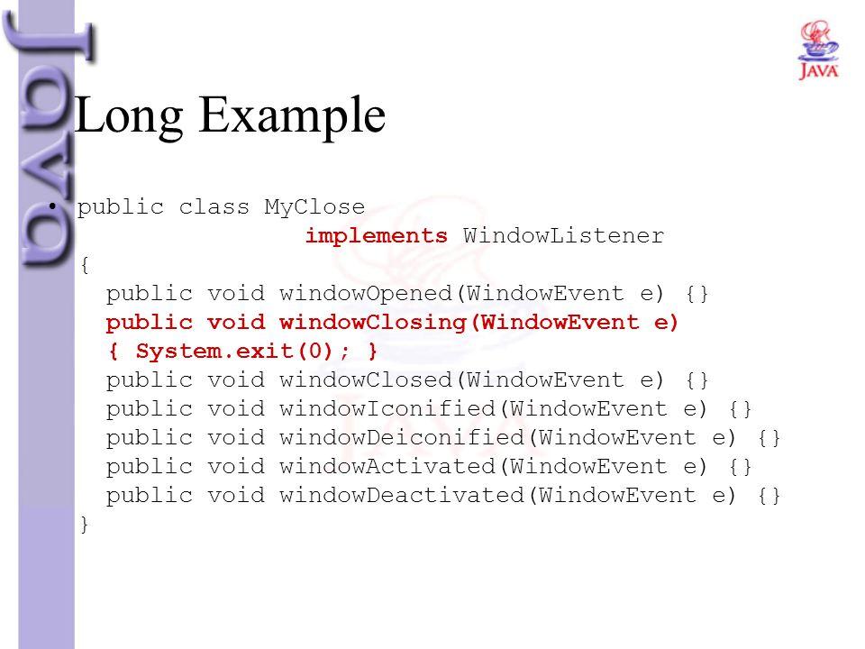 Long Example public class MyClose implements WindowListener { public void windowOpened(WindowEvent e) {} public void windowClosing(WindowEvent e) { Sy