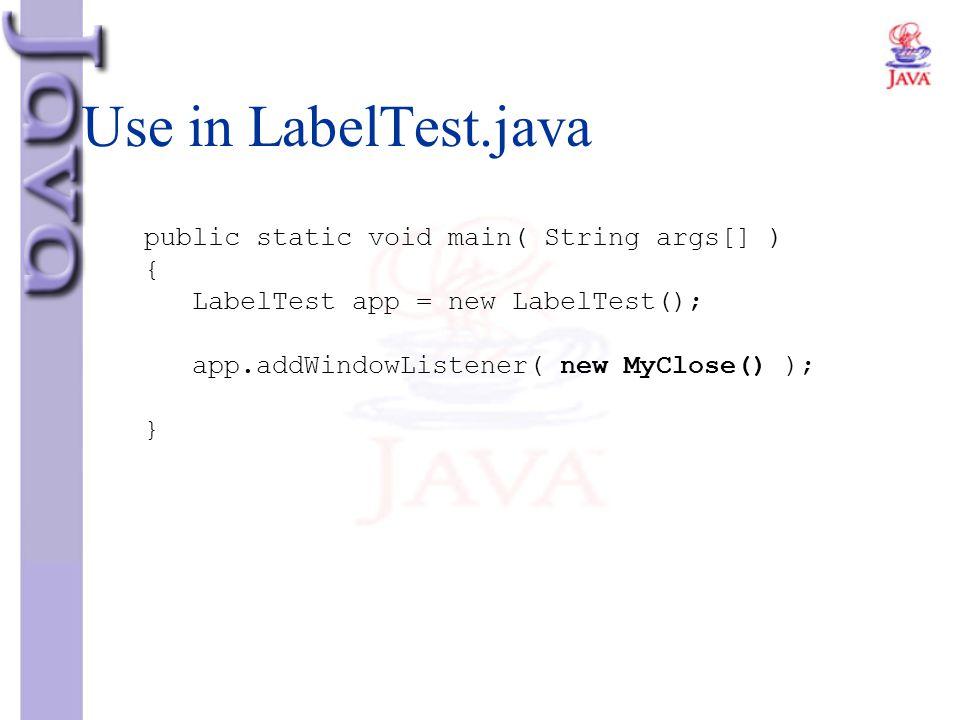 public static void main( String args[] ) { LabelTest app = new LabelTest(); app.addWindowListener( new MyClose() ); } Use in LabelTest.java