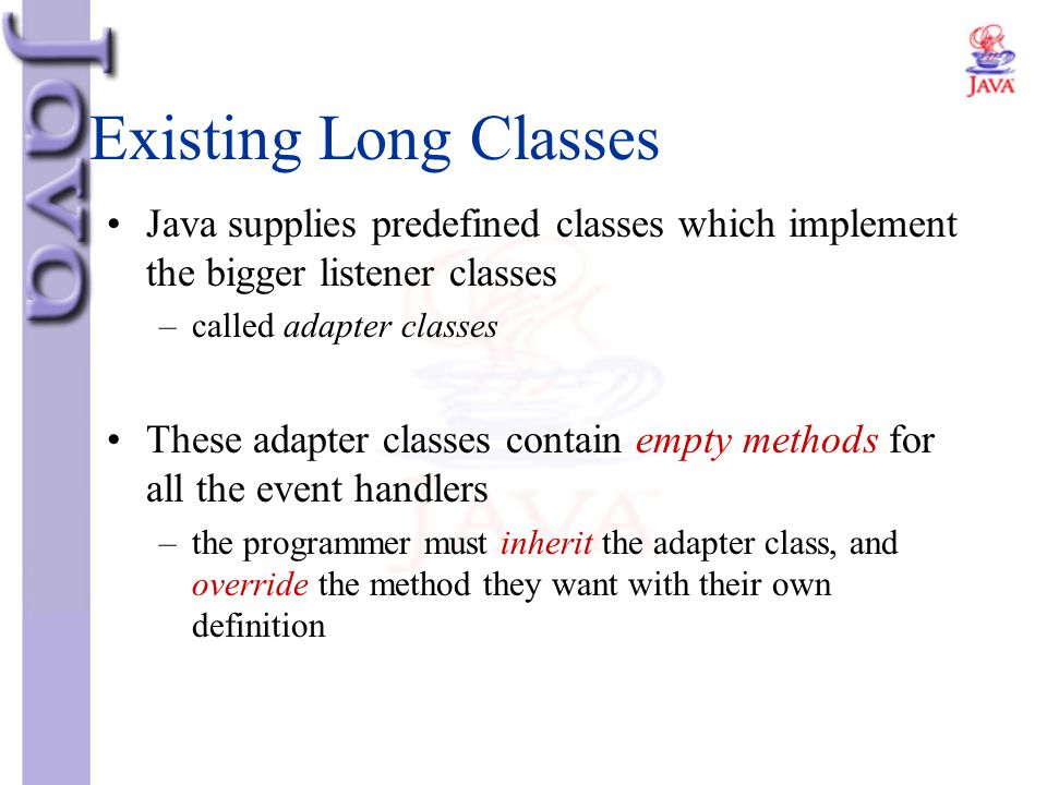 Existing Long Classes Java supplies predefined classes which implement the bigger listener classes –called adapter classes These adapter classes conta