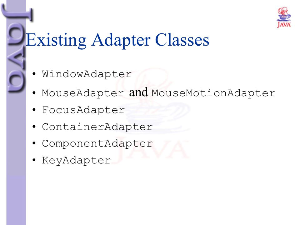 Existing Adapter Classes WindowAdapter MouseAdapter and MouseMotionAdapter FocusAdapter ContainerAdapter ComponentAdapter KeyAdapter