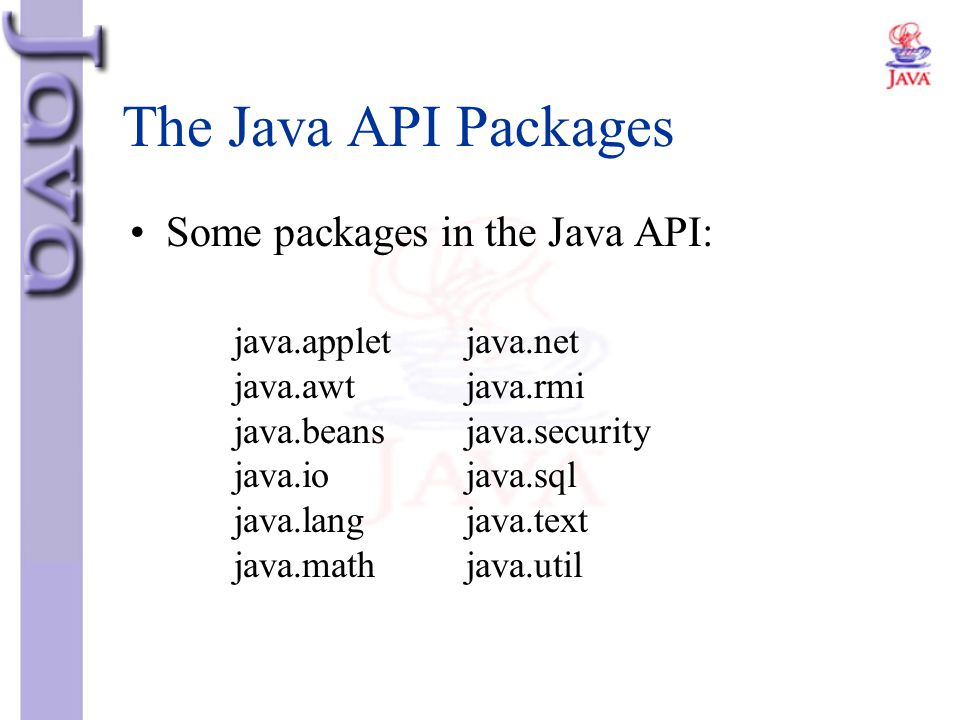 The Java API Packages Some packages in the Java API: java.applet java.awt java.beans java.io java.lang java.math java.net java.rmi java.security java.