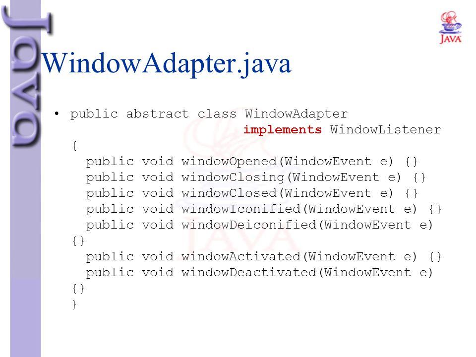 WindowAdapter.java public abstract class WindowAdapter implements WindowListener { public void windowOpened(WindowEvent e) {} public void windowClosin