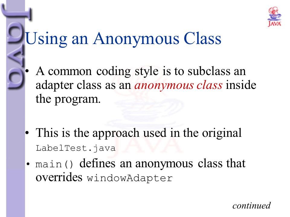 Using an Anonymous Class A common coding style is to subclass an adapter class as an anonymous class inside the program. This is the approach used in