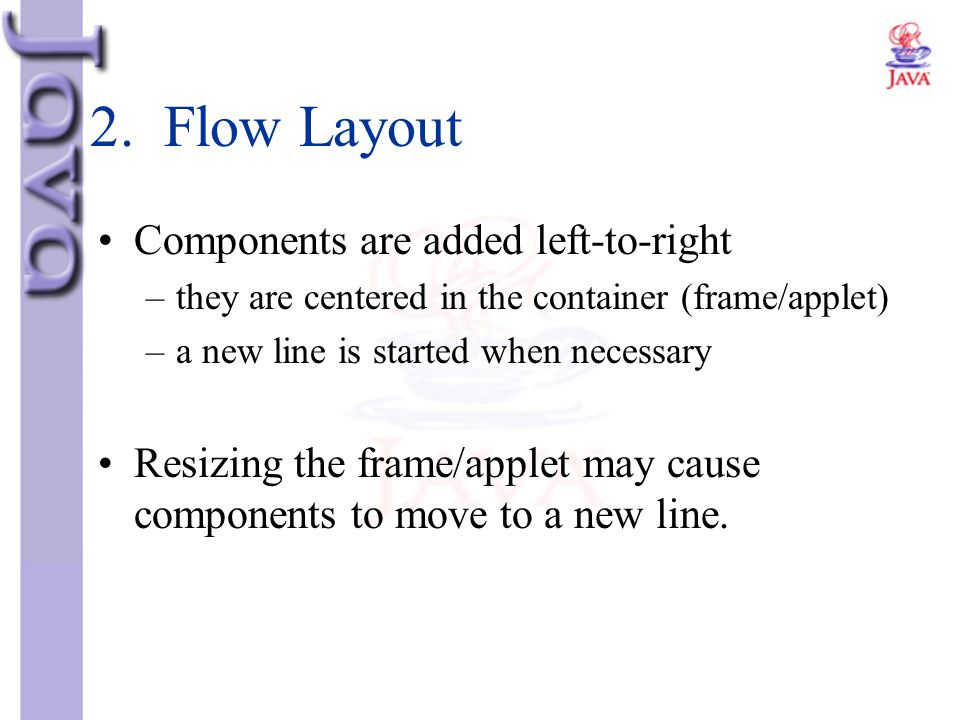 2. Flow Layout Components are added left-to-right –they are centered in the container (frame/applet) –a new line is started when necessary Resizing th