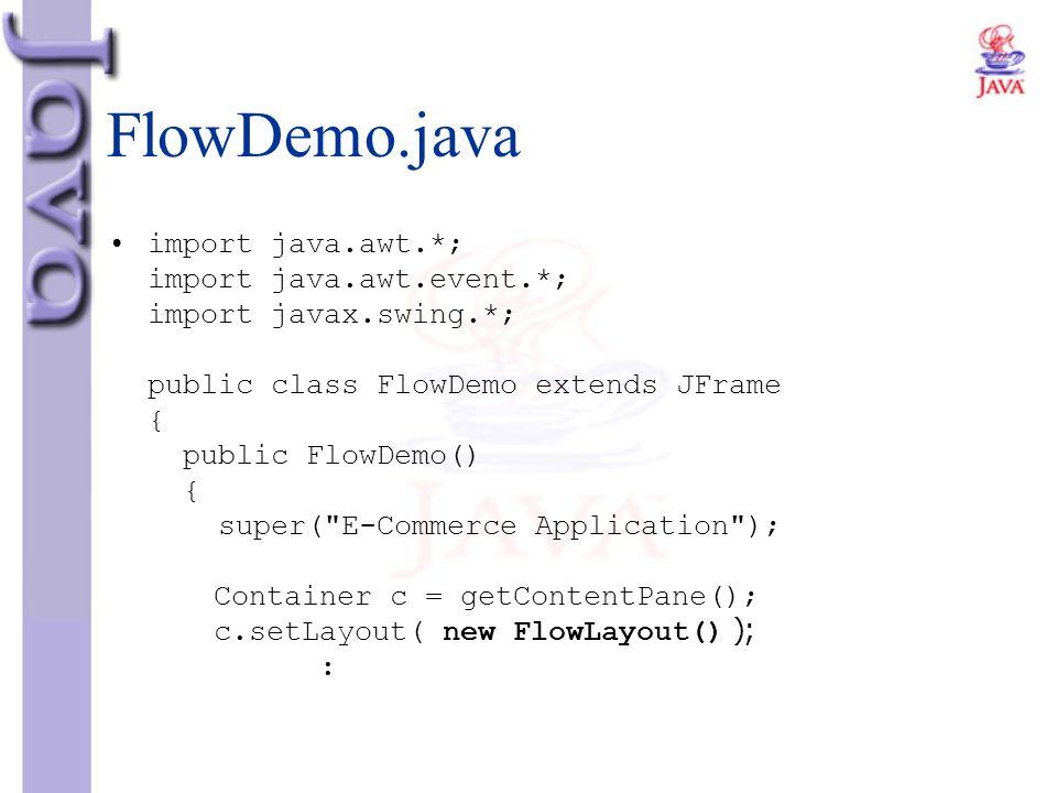FlowDemo.java import java.awt.*; import java.awt.event.*; import javax.swing.*; public class FlowDemo extends JFrame { public FlowDemo() { super(