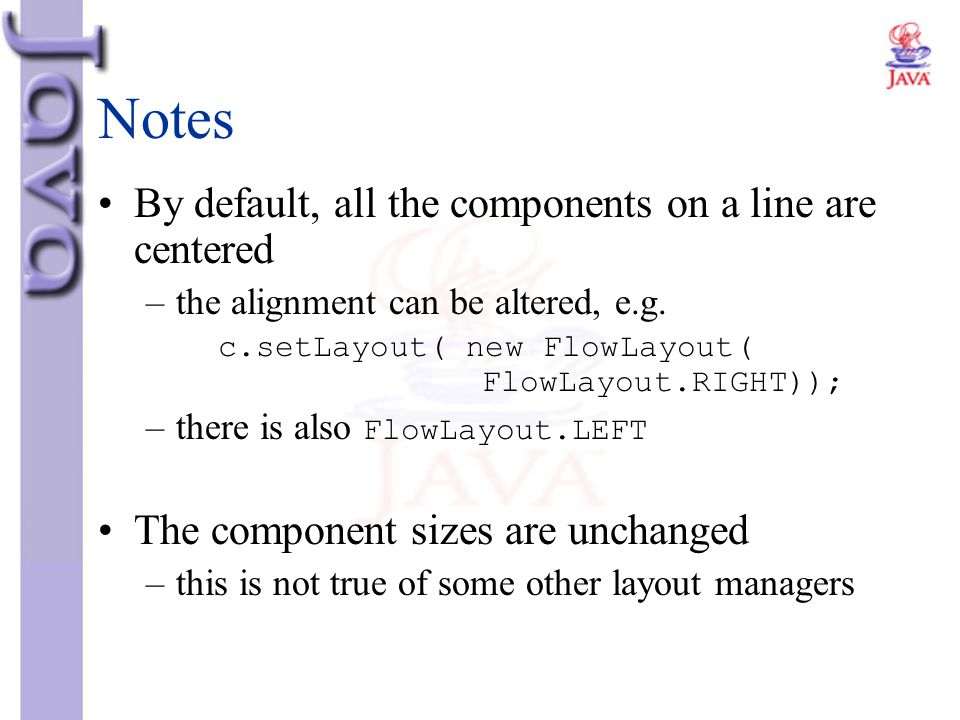 Notes By default, all the components on a line are centered –the alignment can be altered, e.g. c.setLayout( new FlowLayout( FlowLayout.RIGHT)); –ther