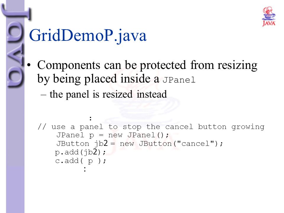 GridDemoP.java Components can be protected from resizing by being placed inside a JPanel –the panel is resized instead : // use a panel to stop the ca
