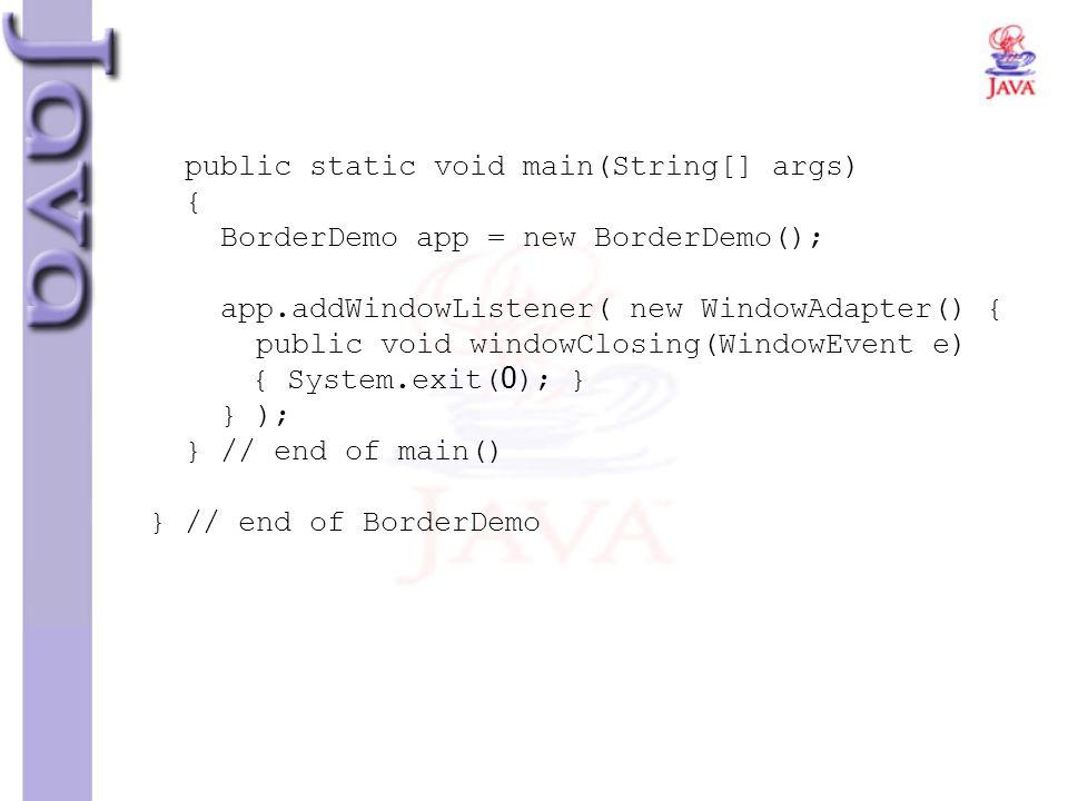 public static void main(String[] args) { BorderDemo app = new BorderDemo(); app.addWindowListener( new WindowAdapter() { public void windowClosing(Win