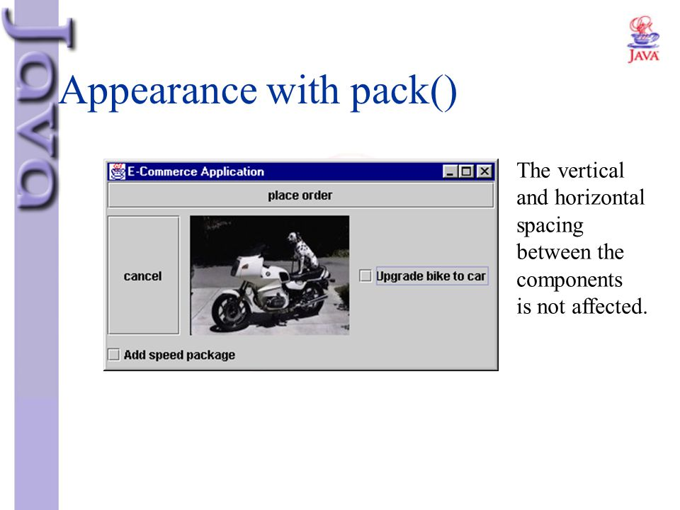 Appearance with pack() The vertical and horizontal spacing between the components is not affected.