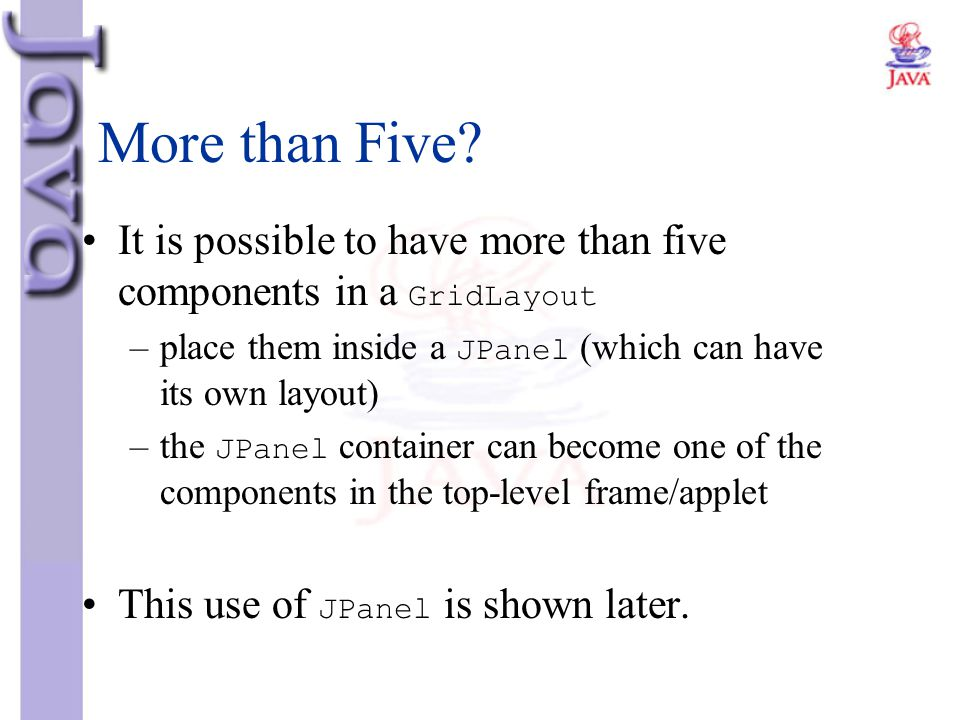 More than Five? It is possible to have more than five components in a GridLayout –place them inside a JPanel (which can have its own layout) –the JPan