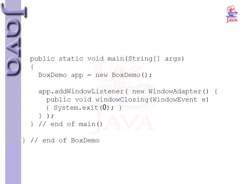 public static void main(String[] args) { BoxDemo app = new BoxDemo(); app.addWindowListener( new WindowAdapter() { public void windowClosing(WindowEve
