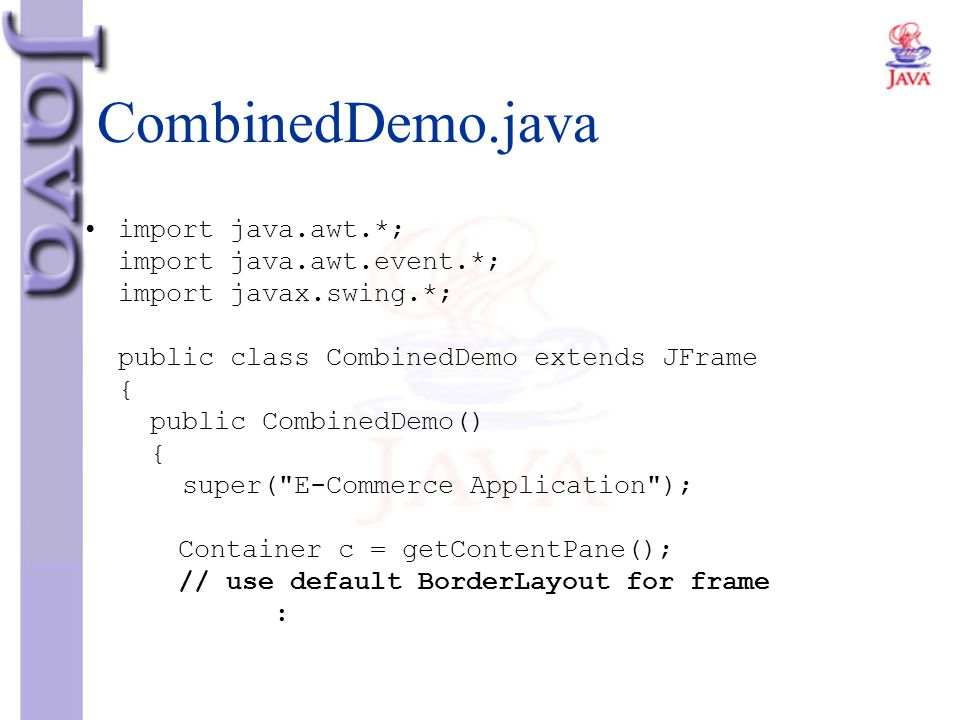CombinedDemo.java import java.awt.*; import java.awt.event.*; import javax.swing.*; public class CombinedDemo extends JFrame { public CombinedDemo() {
