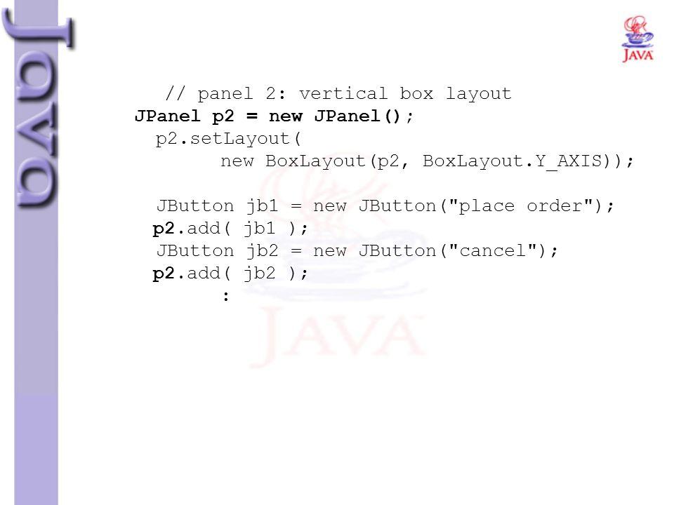 // panel 2: vertical box layout JPanel p2 = new JPanel(); p2.setLayout( new BoxLayout(p2, BoxLayout.Y_AXIS)); JButton jb1 = new JButton(