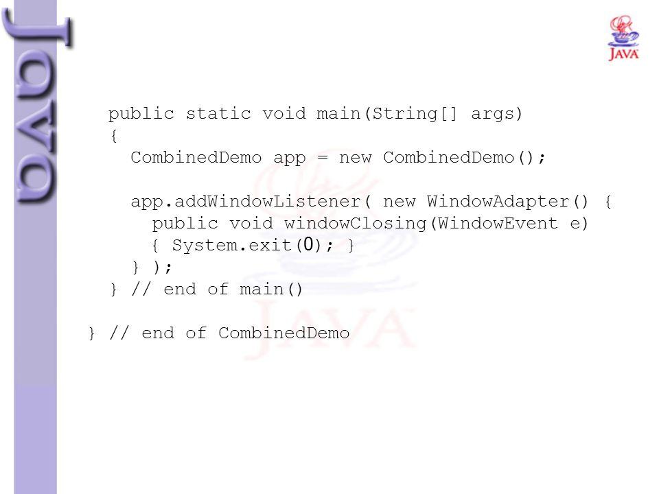 public static void main(String[] args) { CombinedDemo app = new CombinedDemo(); app.addWindowListener( new WindowAdapter() { public void windowClosing