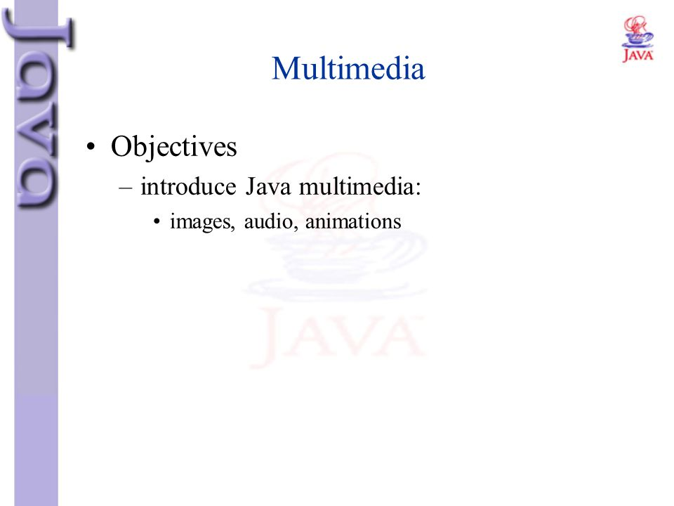 Multimedia Objectives –introduce Java multimedia: images, audio, animations