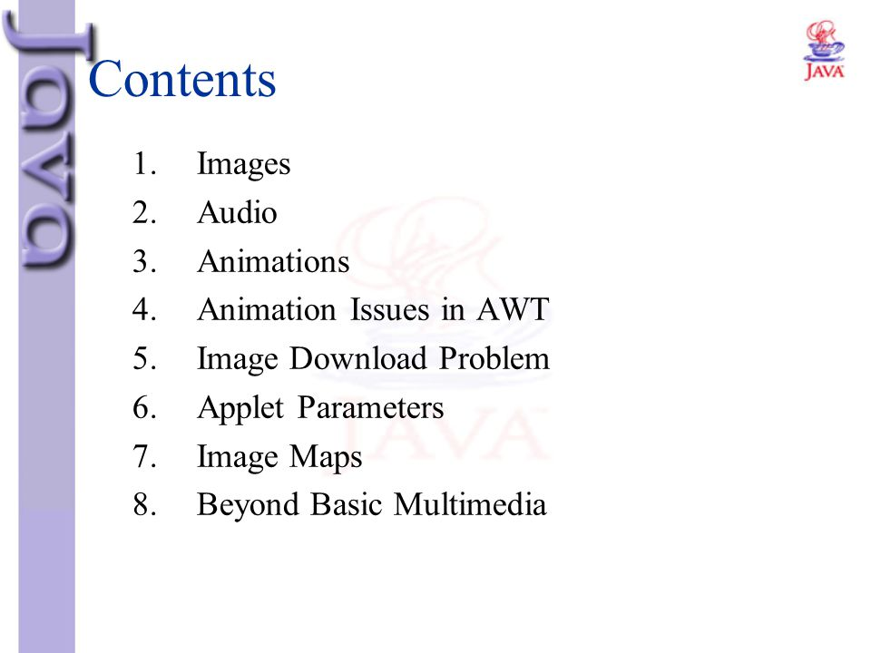 Contents 1.Images 2.Audio 3.Animations 4.Animation Issues in AWT 5.Image Download Problem 6.Applet Parameters 7.Image Maps 8.Beyond Basic Multimedia
