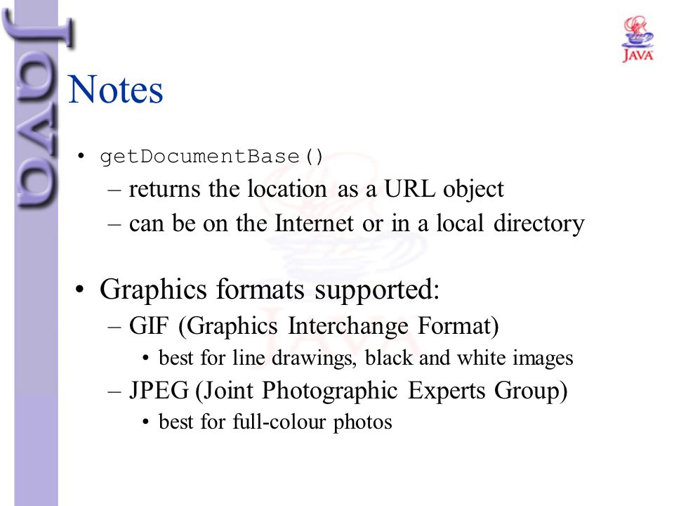 Notes getDocumentBase() –returns the location as a URL object –can be on the Internet or in a local directory Graphics formats supported: –GIF (Graphi