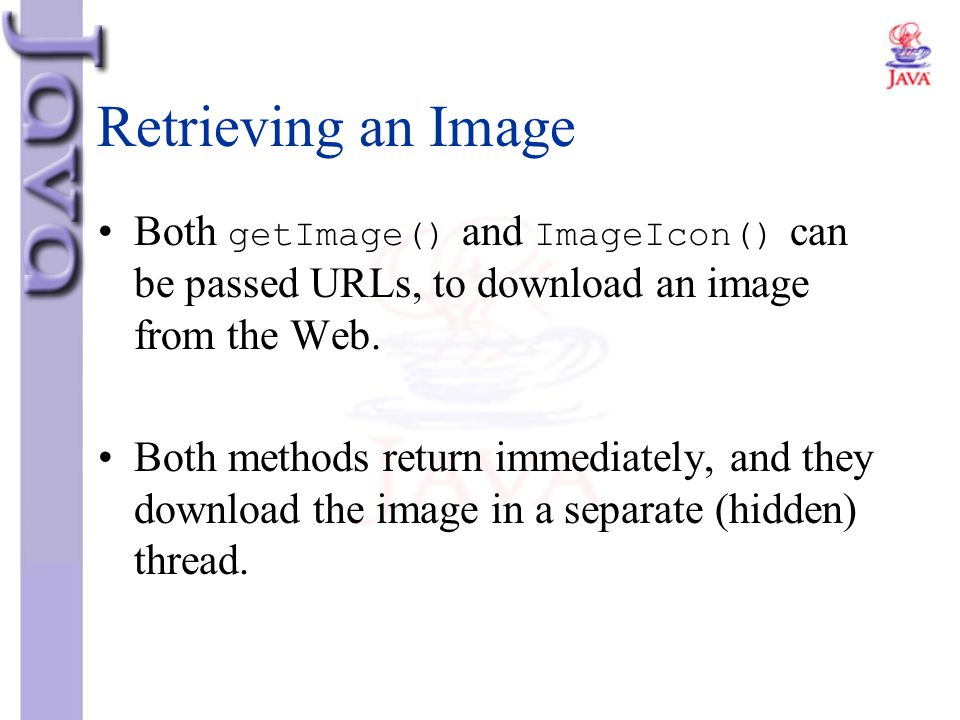 Retrieving an Image Both getImage() and ImageIcon() can be passed URLs, to download an image from the Web. Both methods return immediately, and they d
