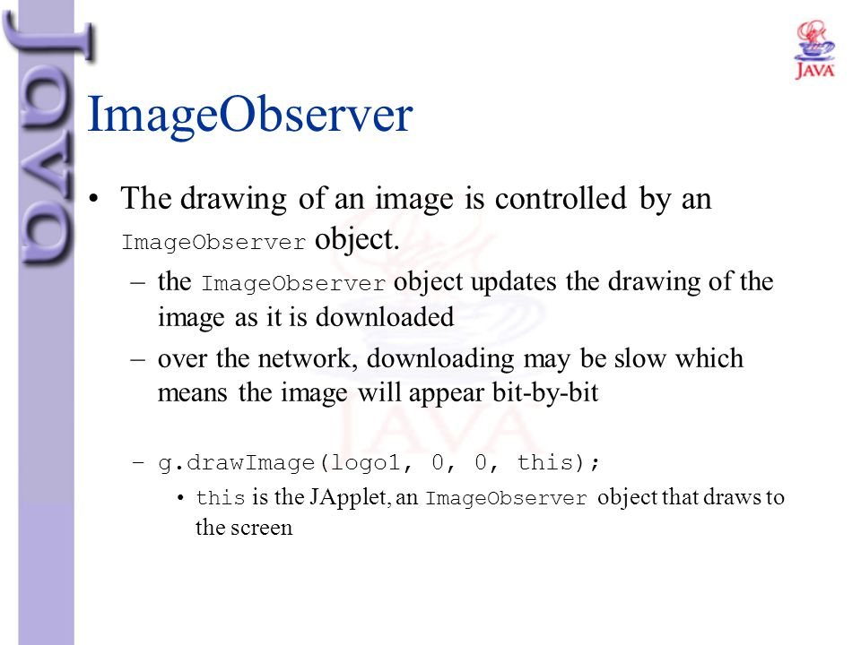 ImageObserver The drawing of an image is controlled by an ImageObserver object. –the ImageObserver object updates the drawing of the image as it is do