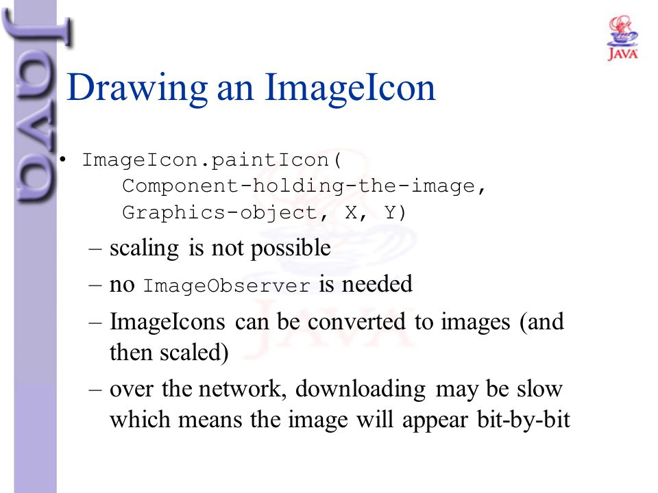 Drawing an ImageIcon ImageIcon.paintIcon( Component-holding-the-image, Graphics-object, X, Y) –scaling is not possible –no ImageObserver is needed –Im