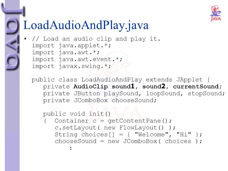 LoadAudioAndPlay.java // Load an audio clip and play it. import java.applet.*; import java.awt.*; import java.awt.event.*; import javax.swing.*; publi