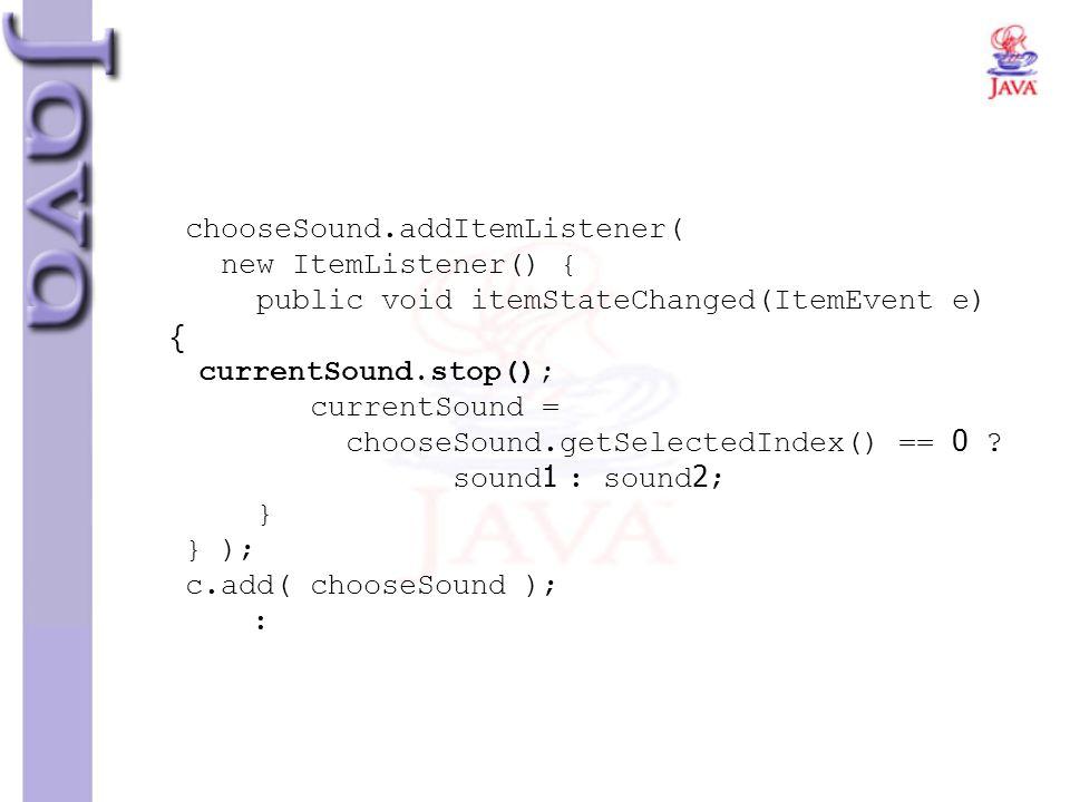 chooseSound.addItemListener( new ItemListener() { public void itemStateChanged(ItemEvent e) { currentSound.stop(); currentSound = chooseSound.getSelec