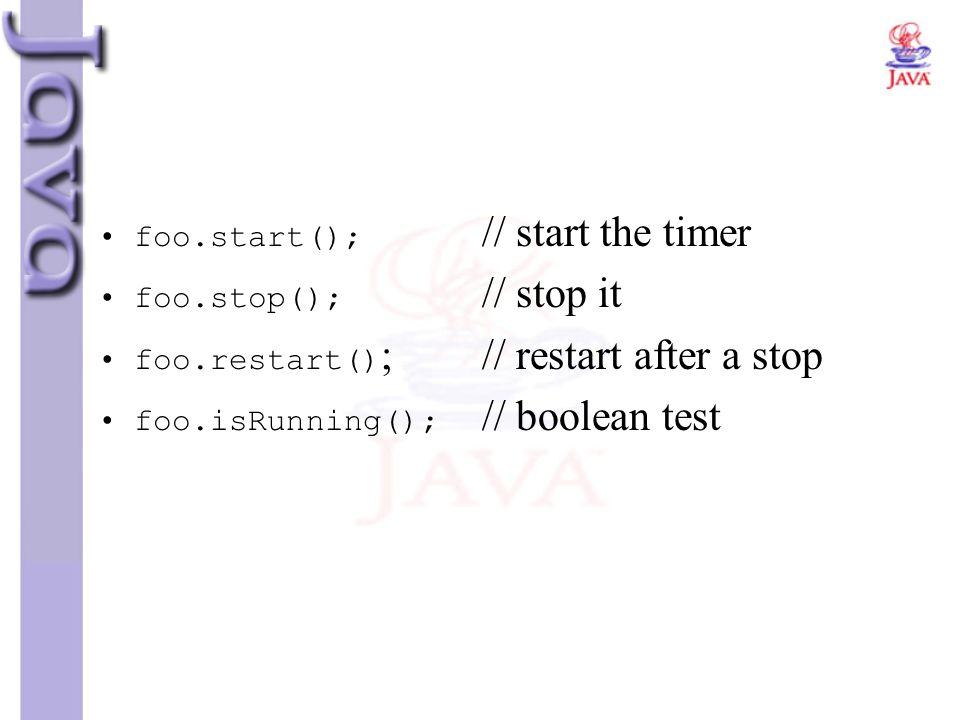 foo.start(); // start the timer foo.stop(); // stop it foo.restart() ;// restart after a stop foo.isRunning(); // boolean test