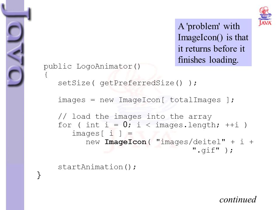 public LogoAnimator() { setSize( getPreferredSize() ); images = new ImageIcon[ totalImages ]; // load the images into the array for ( int i = 0; i < i