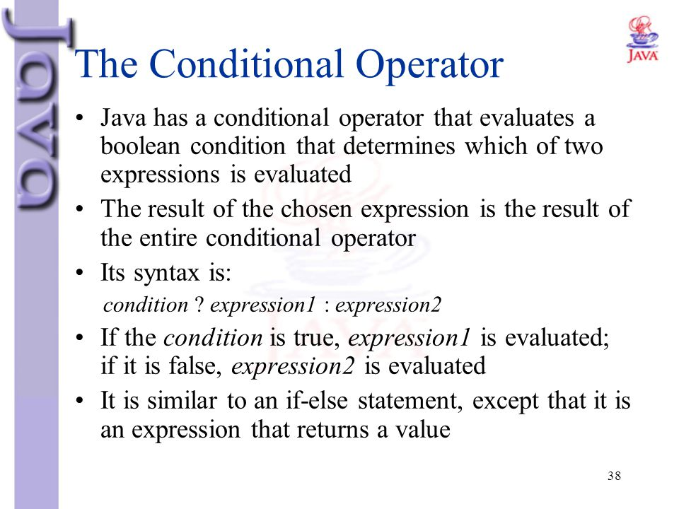 38 The Conditional Operator Java has a conditional operator that evaluates a boolean condition that determines which of two expressions is evaluated T